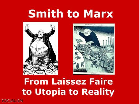 SOCIALISM Smith to Marx From Laissez Faire to Utopia to Reality.