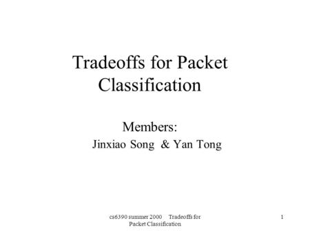 Cs6390 summer 2000 Tradeoffs for Packet Classification 1 Tradeoffs for Packet Classification Members: Jinxiao Song & Yan Tong.
