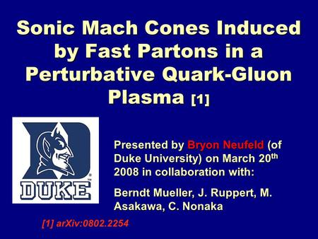 Sonic Mach Cones Induced by Fast Partons in a Perturbative Quark-Gluon Plasma [1] Presented by Bryon Neufeld (of Duke University) on March 20 th 2008 in.