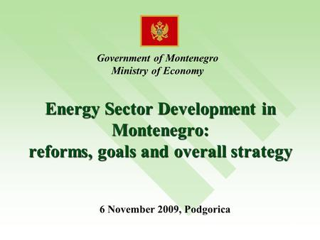 1 Energy Sector Development in Montenegro: reforms, goals and overall strategy Government of Montenegro Ministry of Economy 6 November 2009, Podgorica.