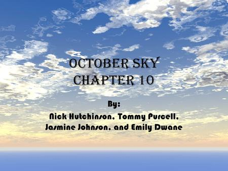 October sky Chapter 10 By: Nick Hutchinson, Tommy Purcell, Jasmine Johnson, and Emily Dwane.