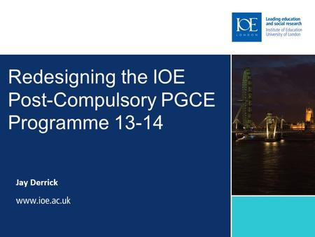 Redesigning the IOE Post-Compulsory PGCE Programme 13-14 Jay Derrick.
