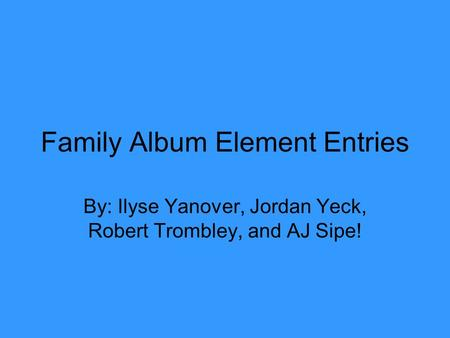 Family Album Element Entries By: Ilyse Yanover, Jordan Yeck, Robert Trombley, and AJ Sipe!