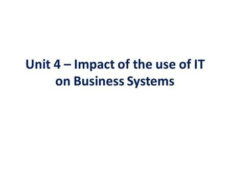 Unit 4 – Impact of the use of IT on Business Systems.