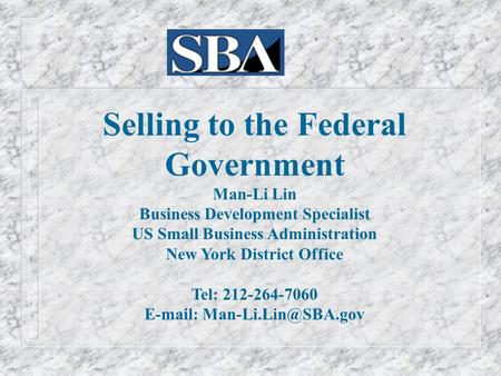 Selling to the Federal Government Man-Li Lin Business Development Specialist US Small Business Administration New York District Office Tel: 212-264-7060.