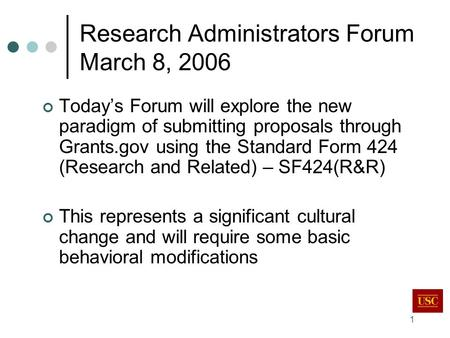 1 Research Administrators Forum March 8, 2006 Today's Forum will explore the new paradigm of submitting proposals through Grants.gov using the Standard.