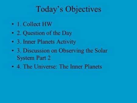 Today's Objectives 1. Collect HW 2. Question of the Day 3. Inner Planets Activity 3. Discussion on Observing the Solar System Part 2 4. The Universe: The.
