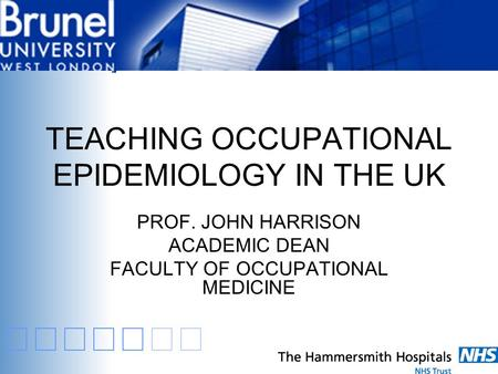TEACHING OCCUPATIONAL EPIDEMIOLOGY IN THE UK PROF. JOHN HARRISON ACADEMIC DEAN FACULTY OF OCCUPATIONAL MEDICINE.