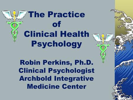 The Practice of Clinical Health Psychology Robin Perkins, Ph.D. Clinical Psychologist Archbold Integrative Medicine Center.
