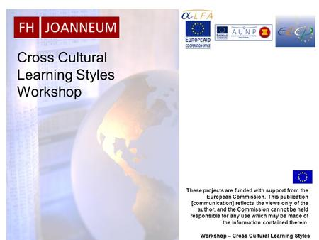 Workshop – Cross Cultural Learning Styles Cross Cultural Learning Styles Workshop These projects are funded with support from the European Commission.