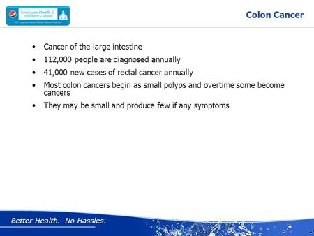 Better Health. No Hassles. Colon Cancer Cancer of the large intestine 112,000 people are diagnosed annually 41,000 new cases of rectal cancer annually.