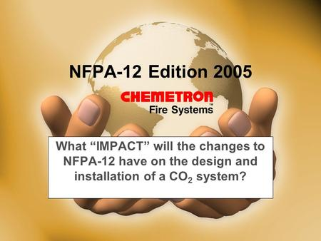 "NFPA-12 Edition 2005 What ""IMPACT"" will the changes to NFPA-12 have on the design and installation of a CO 2 system?"