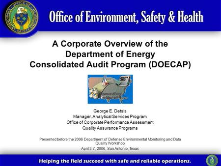 A Corporate Overview of the Department of Energy Consolidated Audit Program (DOECAP) George E. Detsis Manager, Analytical Services Program Office of Corporate.
