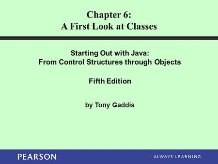 Chapter 6: A First Look at Classes Starting Out with Java: From Control Structures through Objects Fifth Edition by Tony Gaddis.
