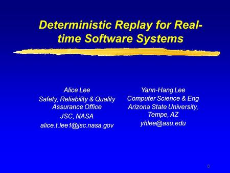 0 Deterministic Replay for Real- time Software Systems Alice Lee Safety, Reliability & Quality Assurance Office JSC, NASA Yann-Hang.