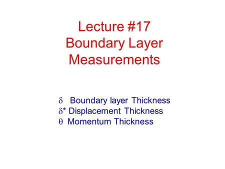 Lecture #17 Boundary Layer Measurements  Boundary layer Thickness  * Displacement Thickness  Momentum Thickness.