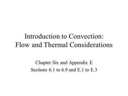 Introduction to Convection: Flow and Thermal Considerations Chapter Six and Appendix E Sections 6.1 to 6.9 and E.1 to E.3.