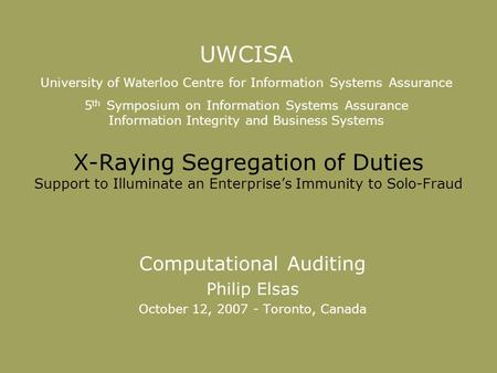 X-Raying Segregation of Duties Support to Illuminate an Enterprise's Immunity to Solo-Fraud Computational Auditing Philip Elsas October 12, 2007 - Toronto,