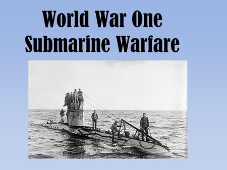 World War One Submarine Warfare. Germany's Problem.