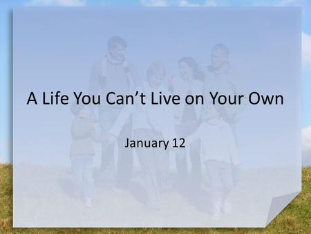 A Life You Can't Live on Your Own January 12. Make a List … What kinds of things can you think of that you own that will not work without batteries? If.