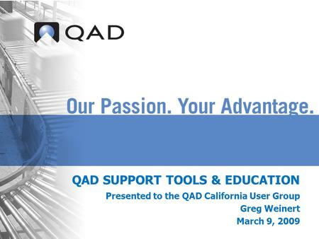 QAD SUPPORT TOOLS & EDUCATION Presented to the QAD California User Group Greg Weinert March 9, 2009.