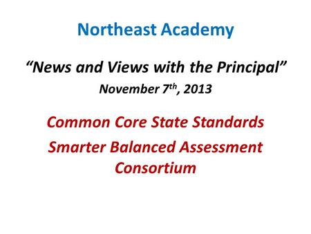 "Northeast Academy ""News and Views with the Principal"" November 7 th, 2013 Common Core State Standards Smarter Balanced Assessment Consortium."