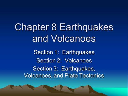 Chapter 8 Earthquakes and Volcanoes Section 1: Earthquakes Section 2: Volcanoes Section 3: Earthquakes, Volcanoes, and Plate Tectonics.