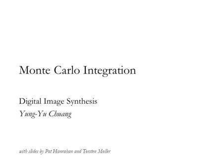 Monte Carlo Integration Digital Image Synthesis Yung-Yu Chuang with slides by Pat Hanrahan and Torsten Moller.