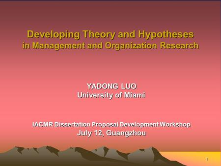 1 Developing Theory and Hypotheses in Management and Organization Research YADONG LUO University of Miami IACMR Dissertation Proposal Development Workshop.