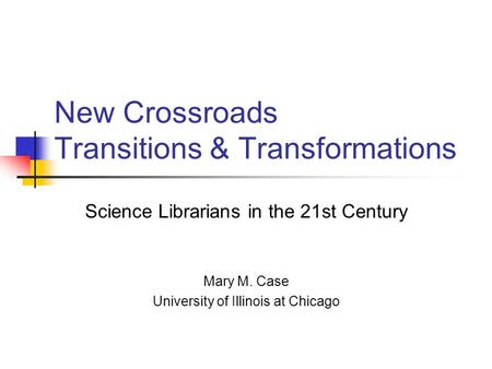 New Crossroads Transitions & Transformations Science Librarians in the 21st Century Mary M. Case University of Illinois at Chicago.