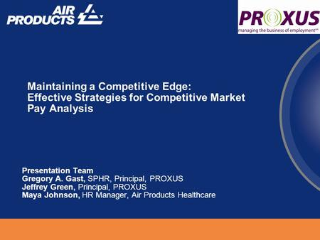Maintaining a Competitive Edge: Effective Strategies for Competitive Market Pay Analysis Presentation Team Gregory A. Gast, SPHR, Principal, PROXUS Jeffrey.