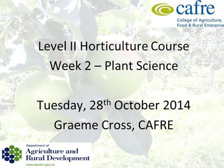 Level II Horticulture Course Week 2 – Plant Science Tuesday, 28 th October 2014 Graeme Cross, CAFRE.