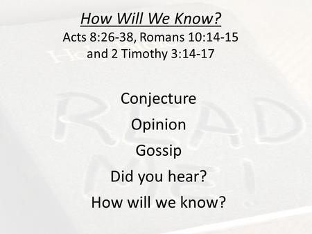 How Will We Know? Acts 8:26-38, Romans 10:14-15 and 2 Timothy 3:14-17 Conjecture Opinion Gossip Did you hear? How will we know?