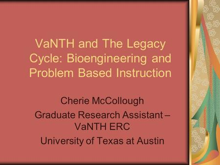 VaNTH and The Legacy Cycle: Bioengineering and Problem Based Instruction Cherie McCollough Graduate Research Assistant – VaNTH ERC University of Texas.