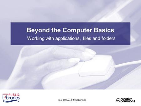 Beyond the Computer Basics Working with applications, files and folders Last Updated: March 2008.