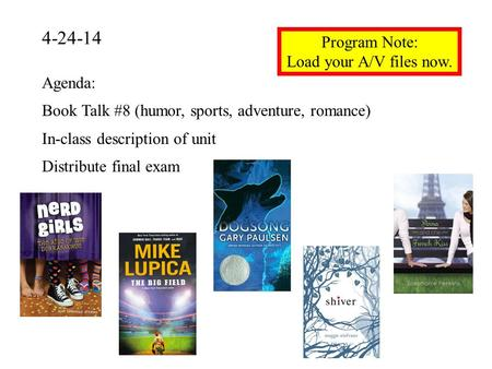 4-24-14 Program Note: Load your A/V files now. Agenda: Book Talk #8 (humor, sports, adventure, romance) In-class description of unit Distribute final exam.
