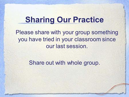 Sharing Our Practice Please share with your group something you have tried in your classroom since our last session. Share out with whole group.