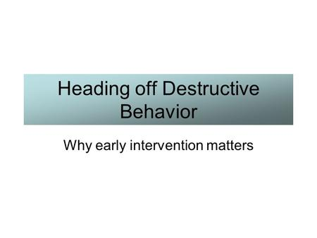 Heading off Destructive Behavior Why early intervention matters.