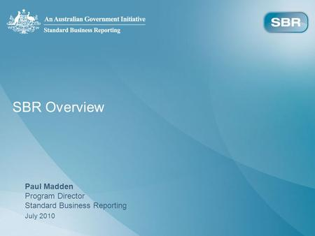 SBR Overview Paul Madden Program Director Standard Business Reporting July 2010.
