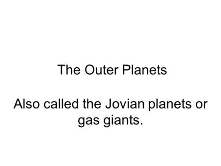 The Outer Planets Also called the Jovian planets or gas giants.
