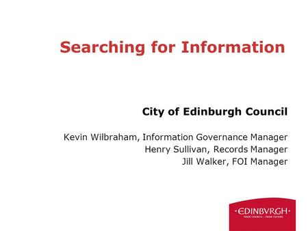 Searching for Information City of Edinburgh Council Kevin Wilbraham, Information Governance Manager Henry Sullivan, Records Manager Jill Walker, FOI Manager.