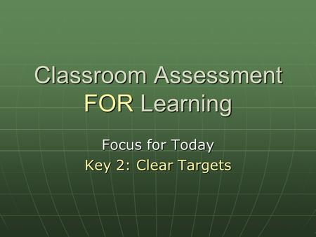 Classroom Assessment FOR Learning Focus for Today Key 2: Clear Targets.
