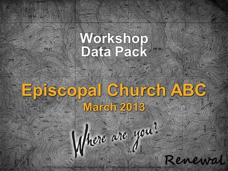 © 2013 Forward Movement/RenewalWorks and WCA. All Rights Reserved. Unauthorized distribution is prohibited. Episcopal Church ABC March 2013 Workshop Data.