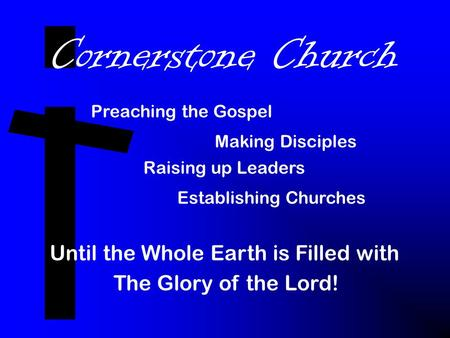 Cornerstone Church Preaching the Gospel Making Disciples Raising up Leaders Establishing Churches Until the Whole Earth is Filled with The Glory of the.