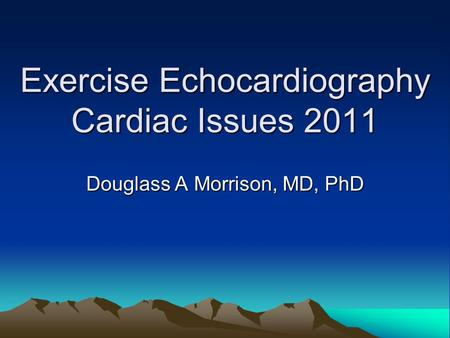 Exercise Echocardiography Cardiac Issues 2011 Douglass A Morrison, MD, PhD.