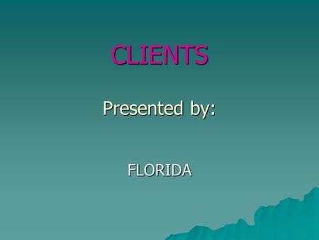 CLIENTS Presented by: FLORIDA. Describe a client  A client is any recipient of health care services. The client is most often ill or injured and in need.