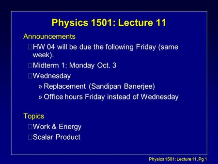 Physics 1501: Lecture 11, Pg 1 Physics 1501: Lecture 11 l Announcements çHW 04 will be due the following Friday (same week). çMidterm 1: Monday Oct. 3.