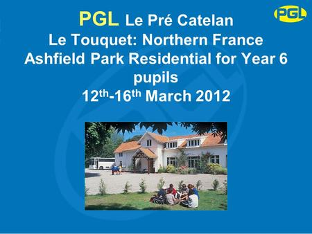 PGL Le Pré Catelan Le Touquet: Northern France Ashfield Park Residential for Year 6 pupils 12 th -16 th March 2012.