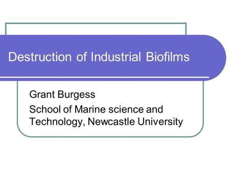 Destruction of Industrial Biofilms Grant Burgess School of Marine science and Technology, Newcastle University.