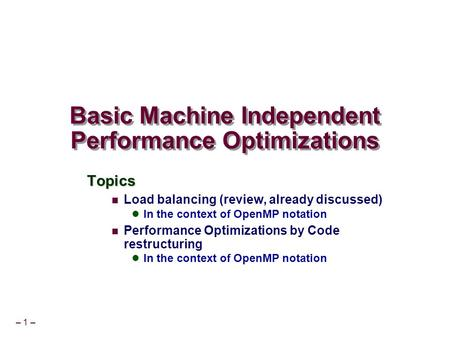 – 1 – Basic Machine Independent Performance Optimizations Topics Load balancing (review, already discussed) In the context of OpenMP notation Performance.
